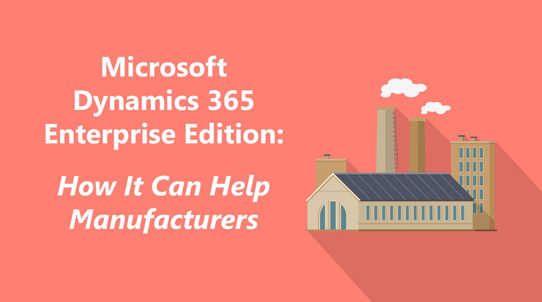 Dynamics 365 Enterprise Edition- How It Can Help Manufacturers.jpg