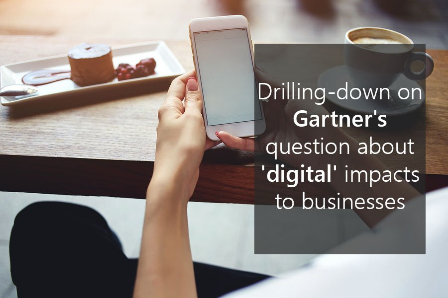Drilling-down on Gartner's question about 'digital' impacts to businesses
