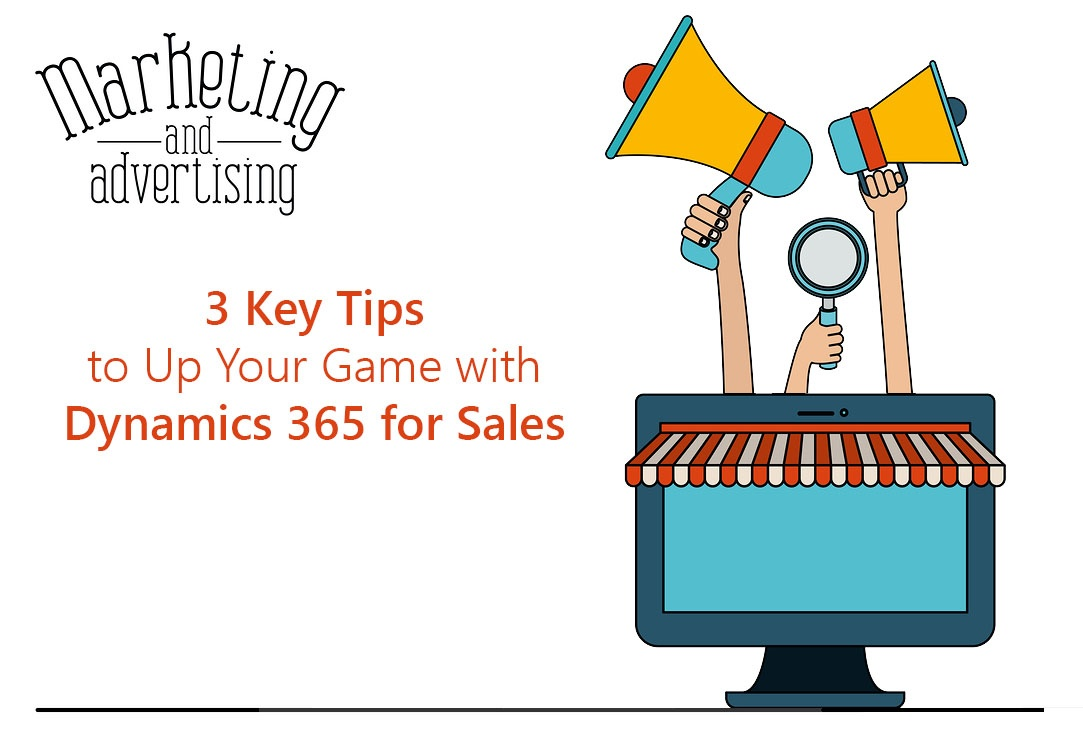 3 Key Tips to Up Your Game with Dynamics 365 for Sales