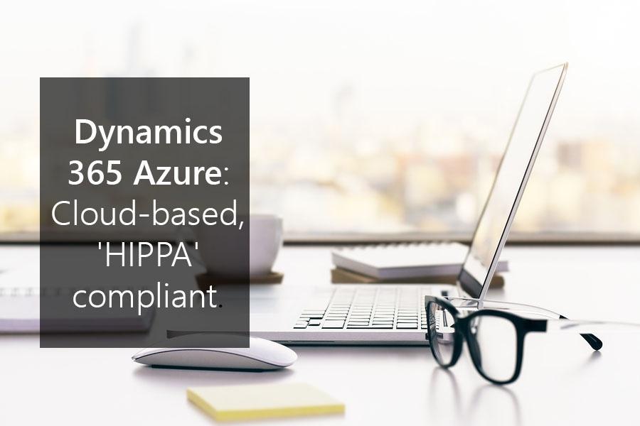 Dynamics 365 Azure: Cloud-based, 'HIPPA' compliant.