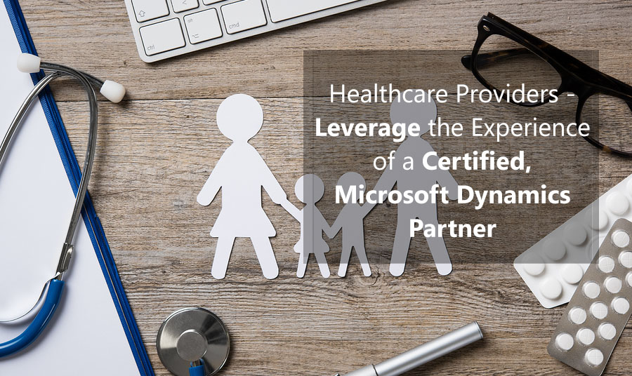 Healthcare Providers -  Leverage the Experience of a Certified, Microsoft Dynamics Partner