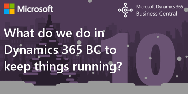 D365 BC F.A.Q. 10 | What do we do in Dynamics 365 Business Central to keep things running?