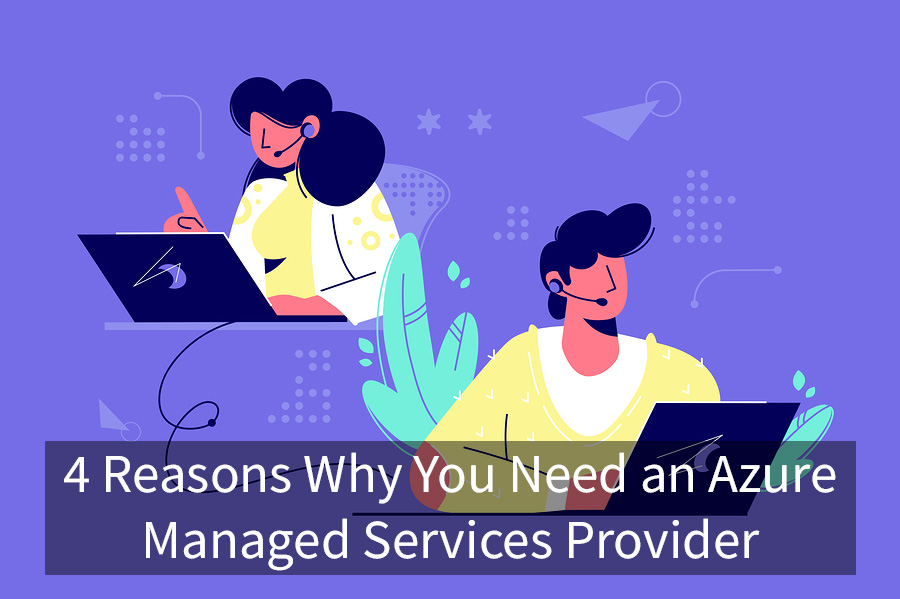 4 Reasons Why You Need an Azure Managed Services Provider
