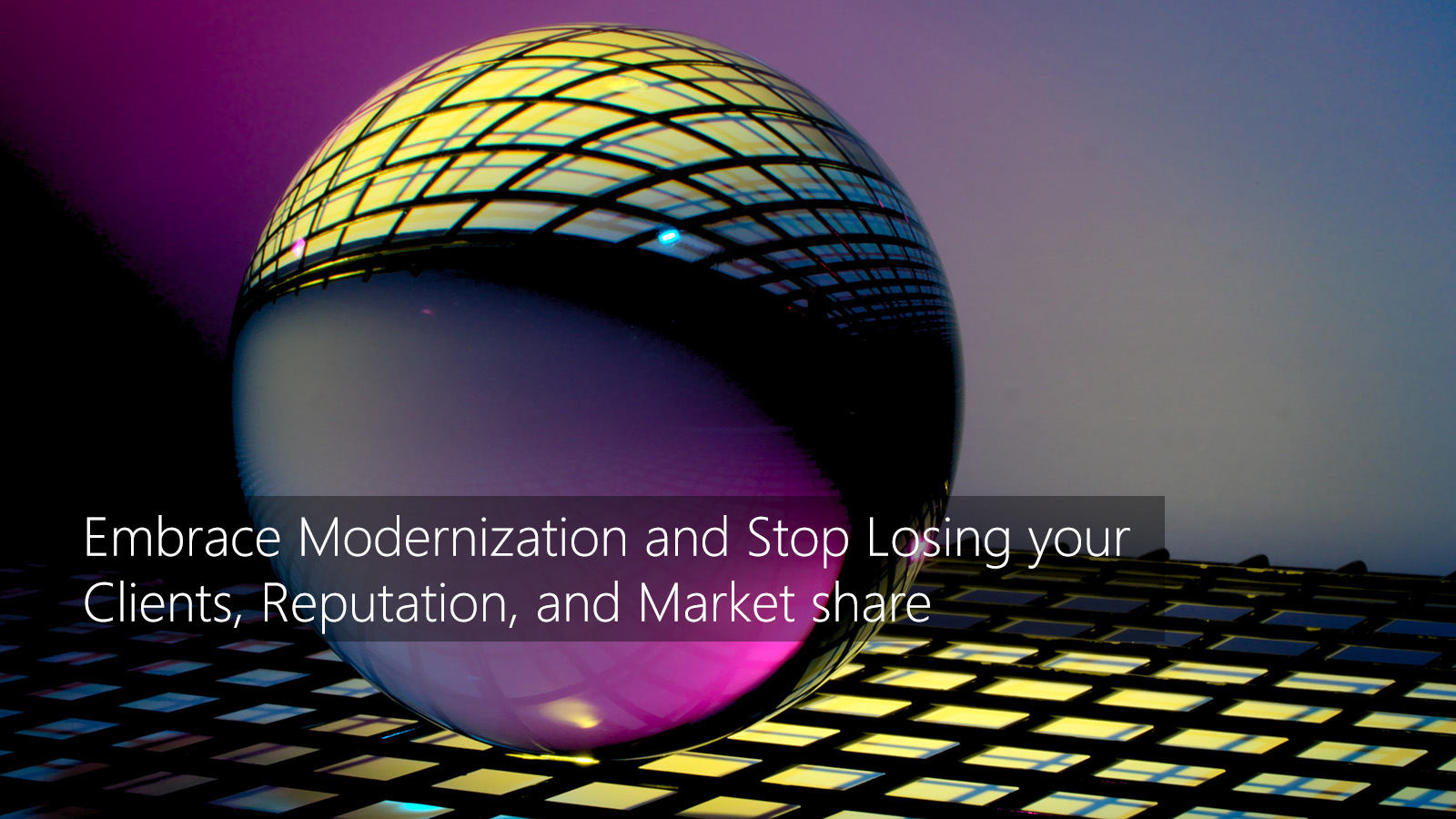 Embrace Modernization and Stop Losing your Clients, Reputation, and Market share