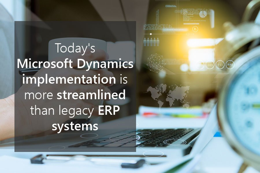 Today's Microsoft Dynamics implementation is more streamlined than legacy ERP systems