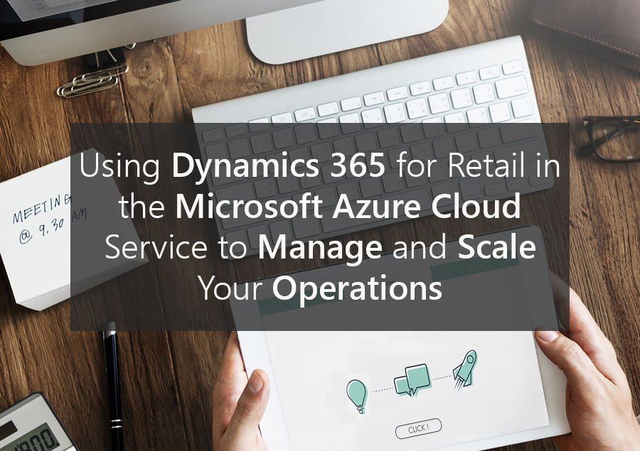 Using Dynamics 365 for Retail in the Microsoft Azure Cloud Service to Manage and Scale Your Operations