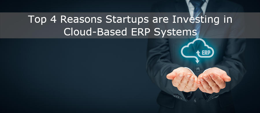 The Top 4 Reasons Startups are Investing in Cloud-Based ERP Systems