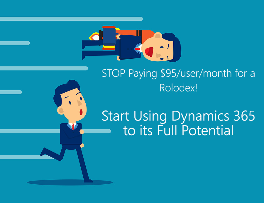 STOP Paying $95/user/month for a Rolodex! Start Using Dynamics 365 to its Full Potential