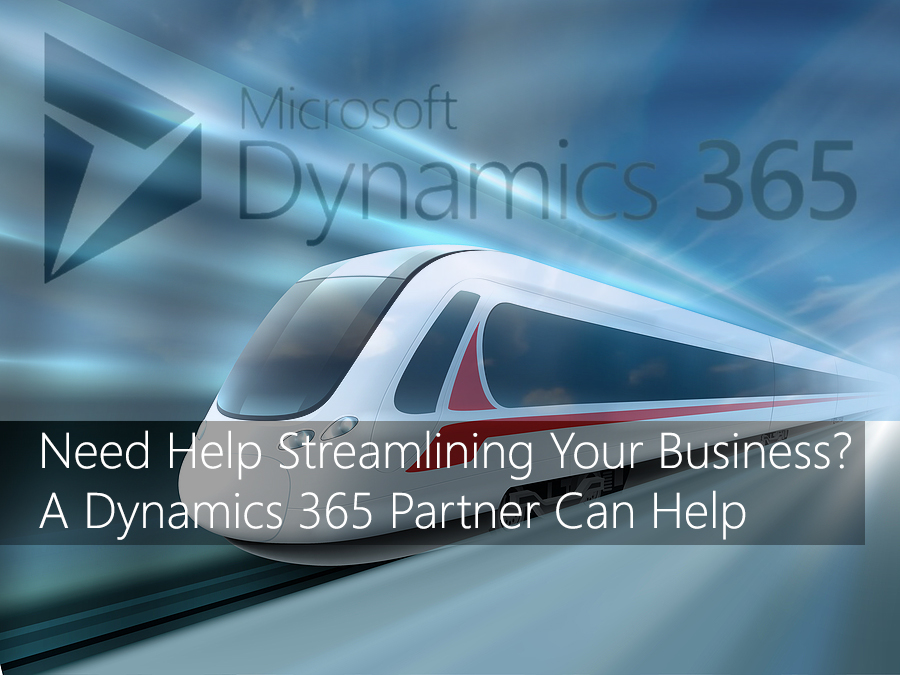 Need Help Streamlining Your Business? A Dynamics 365 Partner Can Help